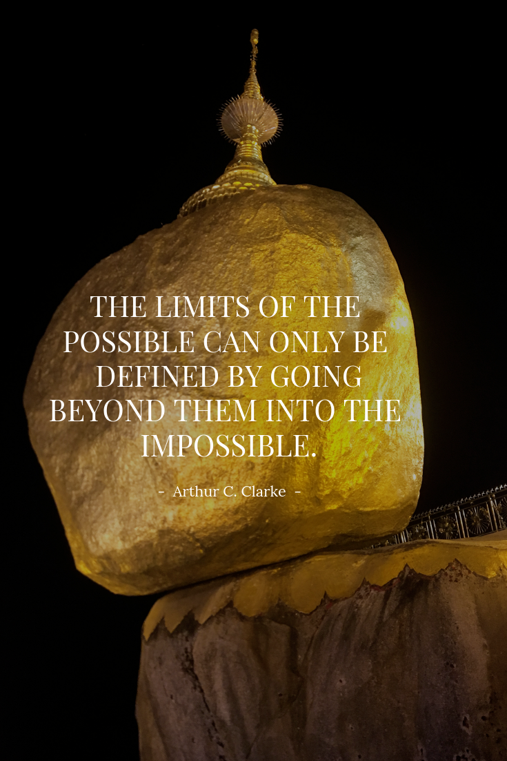 The limits of the possible can only be defined by going beyond them into the impossible. - Arthur C. Clarke
